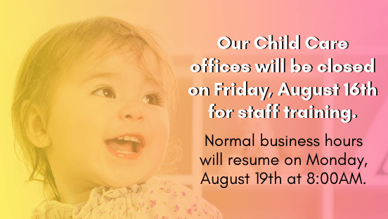 Child Care offices will be closed on Friday, August 16, 2019
